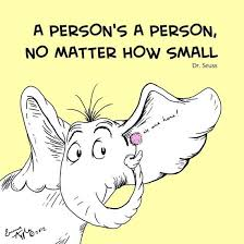 """A person's a person, no matter how small."" Dr. Seuss"